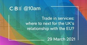 CBI @10am: Trade in services: where next for the UK's relationship with the EU?