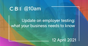 CBI @10am: Update on employer testing: what your business needs to know